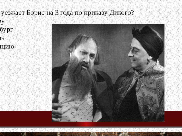 13. Куда уезжает Борис на 3 года по приказу Дикого? в Москву в Петербург в Си...