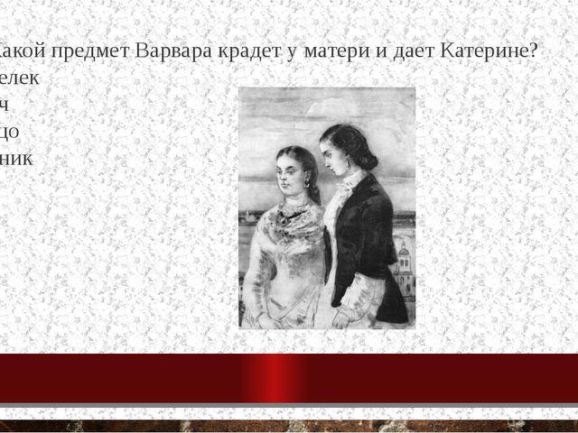 18. Какой предмет Варвара крадет у матери и дает Катерине? кошелек ключ кольц...