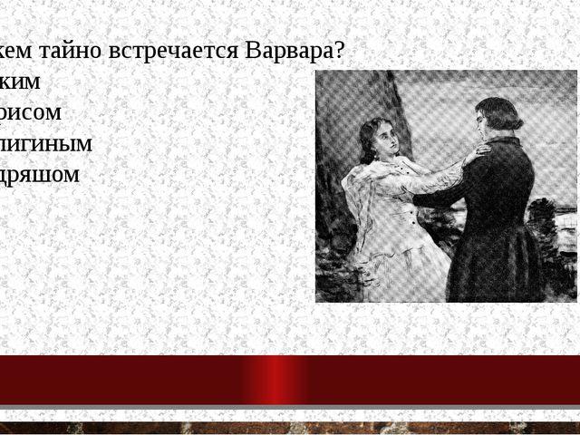 7. С кем тайно встречается Варвара? с Диким с Борисом с Кулигиным с Кудряшом