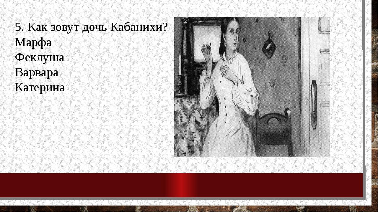 5. Как зовут дочь Кабанихи? Марфа Феклуша Варвара Катерина