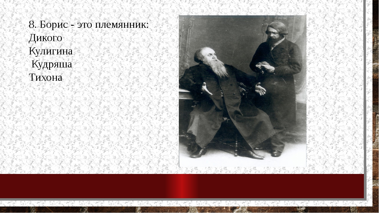 8. Борис - это племянник: Дикого Кулигина Кудряша Тихона