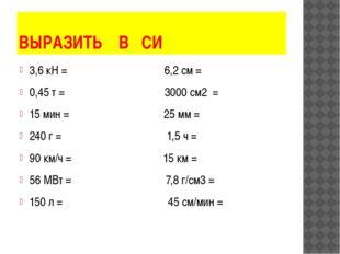 ВЫРАЗИТЬ В СИ 3,6 кН = 6,2 см = 0,45 т = 3000 см2 = 15 мин = 25 мм = 240 г =