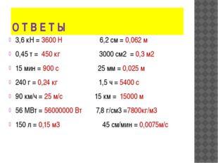 О Т В Е Т Ы 3,6 кН = 3600 Н 6,2 см = 0,062 м 0,45 т = 450 кг 3000 см2 = 0,3 м