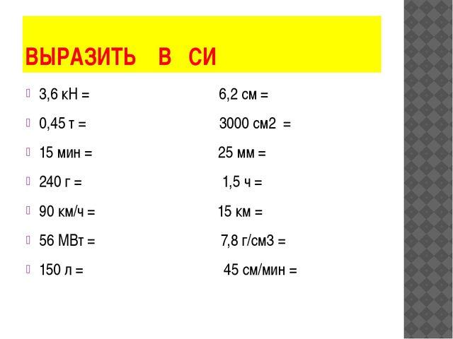 ВЫРАЗИТЬ В СИ 3,6 кН = 6,2 см = 0,45 т = 3000 см2 = 15 мин = 25 мм = 240 г =...