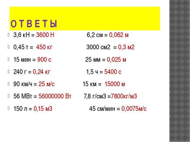 О Т В Е Т Ы 3,6 кН = 3600 Н 6,2 см = 0,062 м 0,45 т = 450 кг 3000 см2 = 0,3 м...