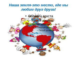 Наша земля-это место, где мы любим друг друга!