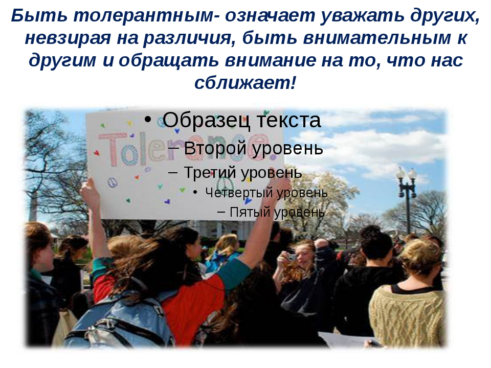 Быть толерантным- означает уважать других, невзирая на различия, быть внимате...