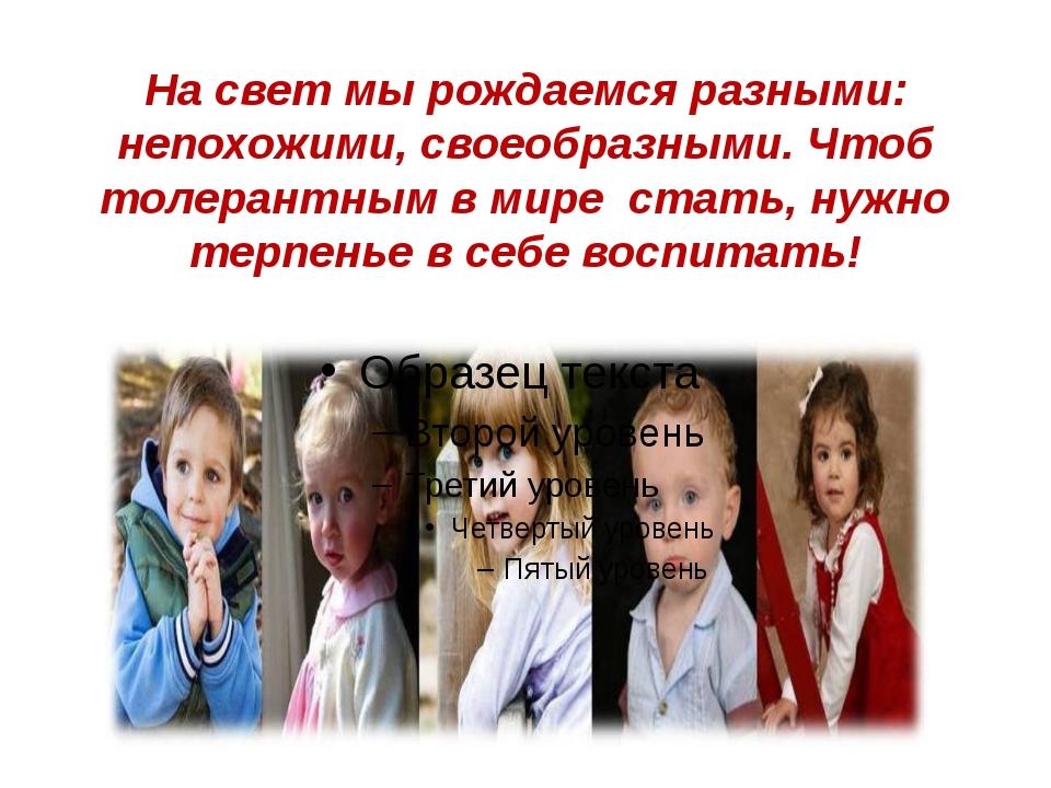 На свет мы рождаемся разными: непохожими, своеобразными. Чтоб толерантным в м...