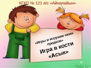«Игры и игрушки моих предков» Игра в кости «Асык» КГКП № 121 я/с «Айналайын»