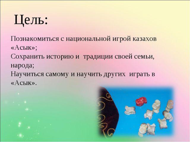 Цель: Познакомиться с национальной игрой казахов «Асык»; Сохранить историю и...