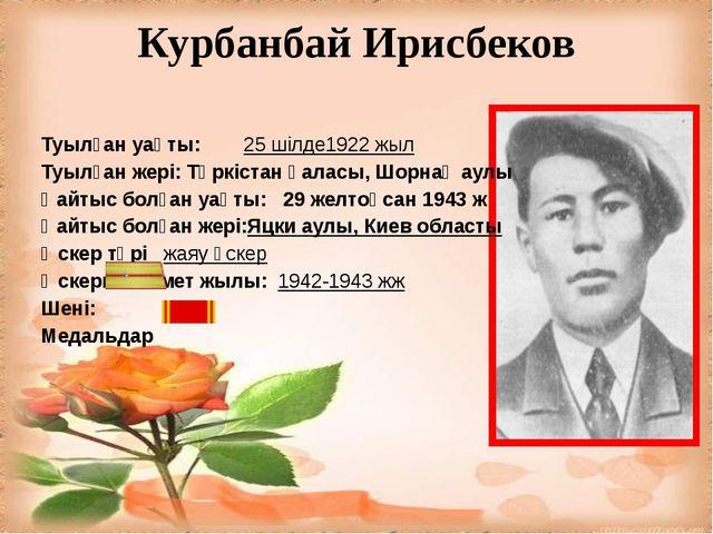 Курбанбай Ирисбеков Туылған уақты: 25 шілде1922 жыл Туылған жері: Түркістан қ...