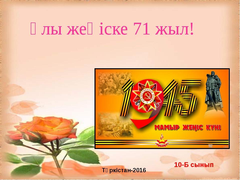 Ұлы жеңіске 71 жыл! 10-Б сынып Түркістан-2016