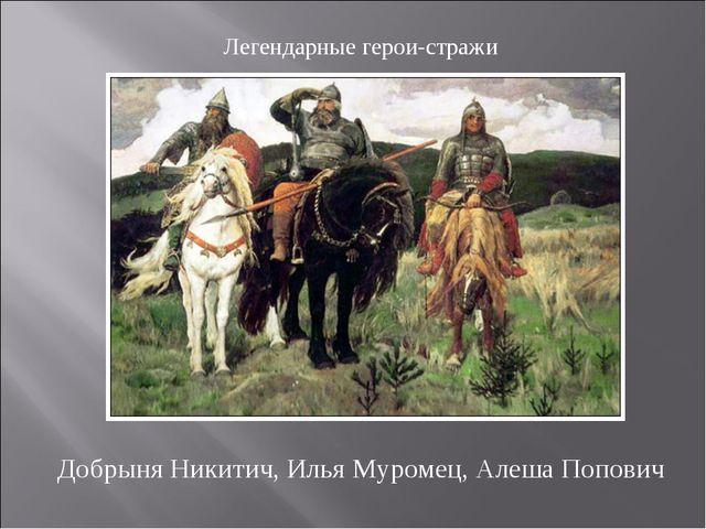 Добрыня Никитич, Илья Муромец, Алеша Попович Легендарные герои-стражи