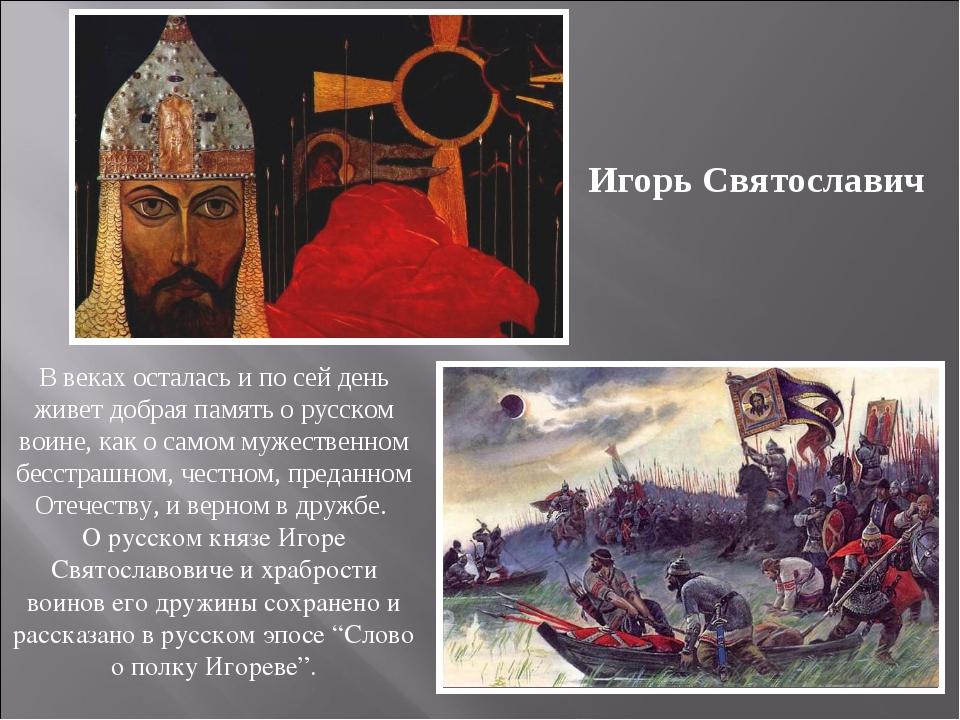 Игорь Святославич В веках осталась и по сей день живет добрая память о русско...