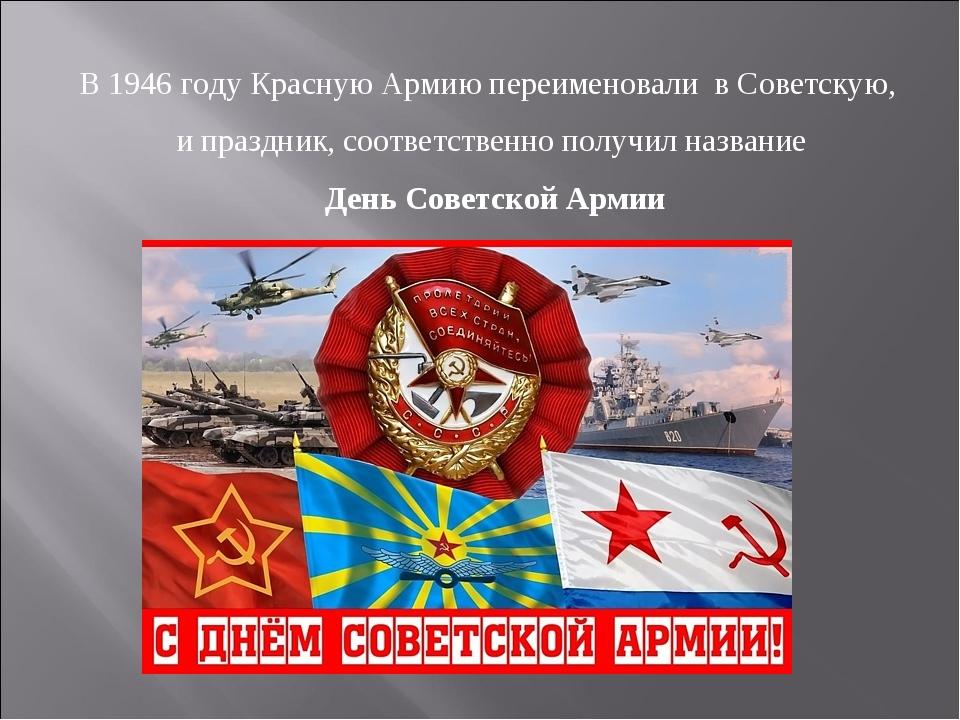 В 1946 году Красную Армию переименовали в Советскую, и праздник, соответствен...