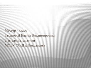 Мастер - класс Захаровой Елены Владимировны, учителя математики МОБУ СОШ д.Н