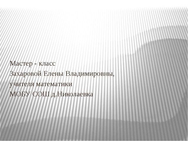 Мастер - класс Захаровой Елены Владимировны, учителя математики МОБУ СОШ д.Н...