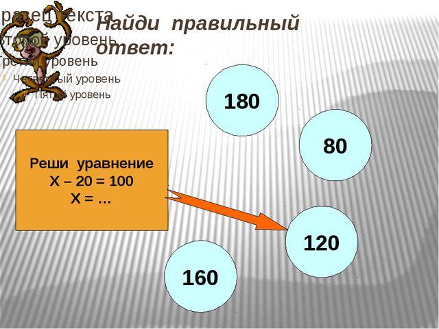 Найди правильный ответ: Реши уравнение Х – 20 = 100 Х = … 180 80 120 160