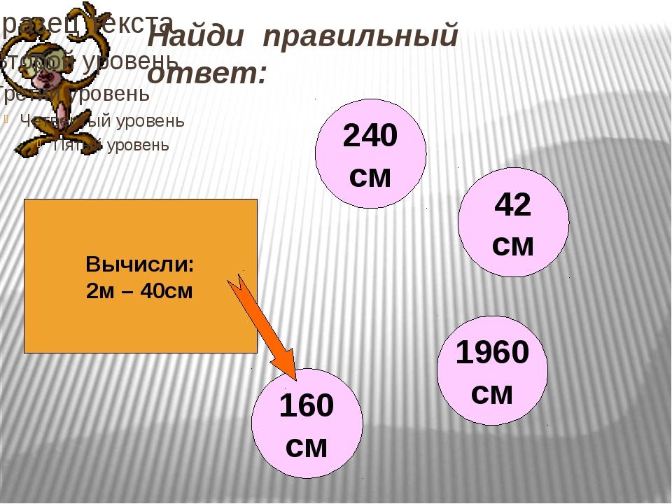 Найди правильный ответ: Вычисли: 2м – 40см 240 см 42 см 1960 см 160 см