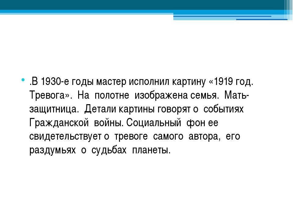 .В 1930-е годы мастер исполнил картину «1919 год. Тревога». На полотне изобр...