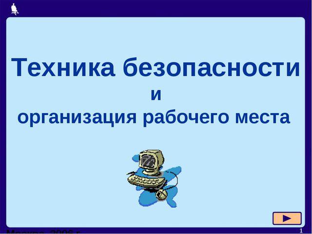 Москва, 2006 г. * Техника безопасности и организация рабочего места Москва, 2...