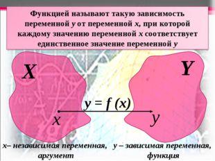 Х Y x y у = f (x) х– независимая переменная, аргумент у – зависимая переменна