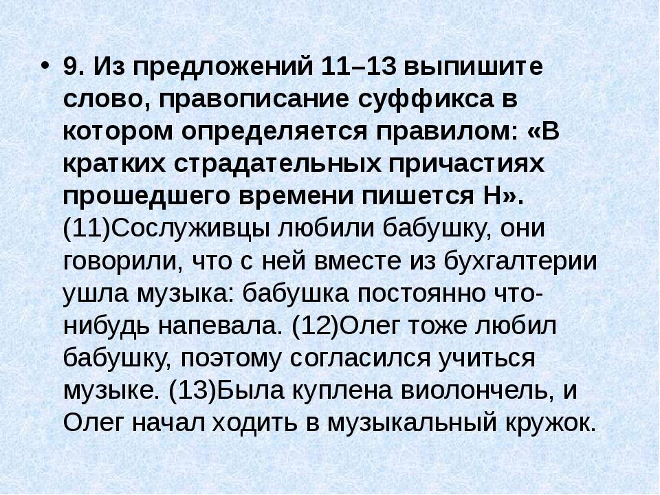 9. Из предложений 11–13 выпишите слово, правописание суффикса в котором опред...