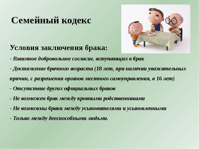 Семейный кодекс Условия заключения брака: - Взаимное добровольное согласие, в...