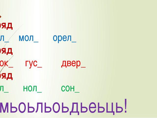 1 ряд Сол_ мол_ орел_ 2 ряд Урок_ гус_ двер_ 3 ряд Бол_ нол_ сон_ Ьмьоьльоьдь...