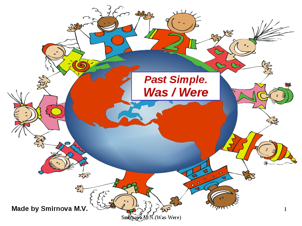 Past Simple. Was / Were Made by Smirnova M.V. * Smirnova M.N.(Was-Were) Smirn...