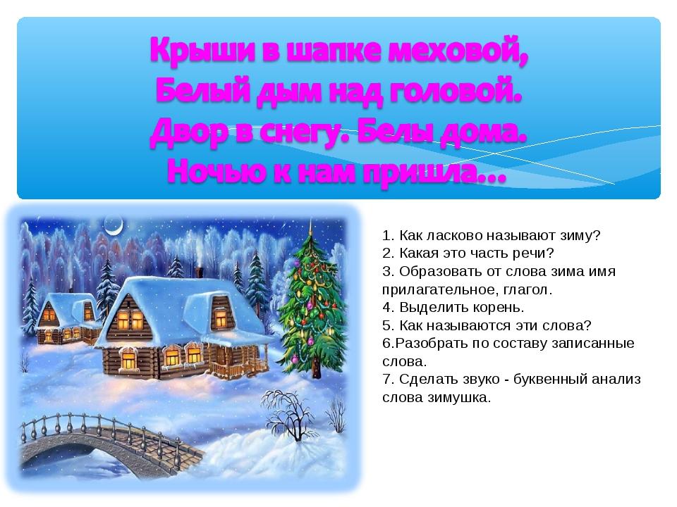 1. Как ласково называют зиму? 2. Какая это часть речи? 3. Образовать от слова...