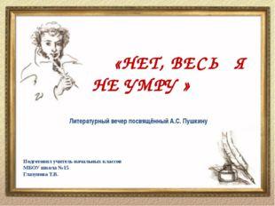 «НЕТ, ВЕСЬ Я НЕ УМРУ » Литературный вечер посвящённый А.С. Пушкину Подготови