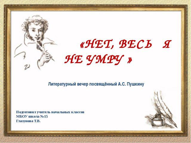 «НЕТ, ВЕСЬ Я НЕ УМРУ » Литературный вечер посвящённый А.С. Пушкину Подготови...