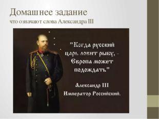 Домашнее задание что означают слова Александра III