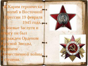 Ф.Карим героически погиб в Восточной Пруссии 19 февраля 1945 года. За боевые
