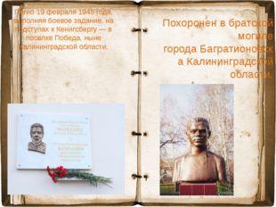 Погиб19 февраля1945 года, выполняя боевое задание, на подступах кКенигсбер
