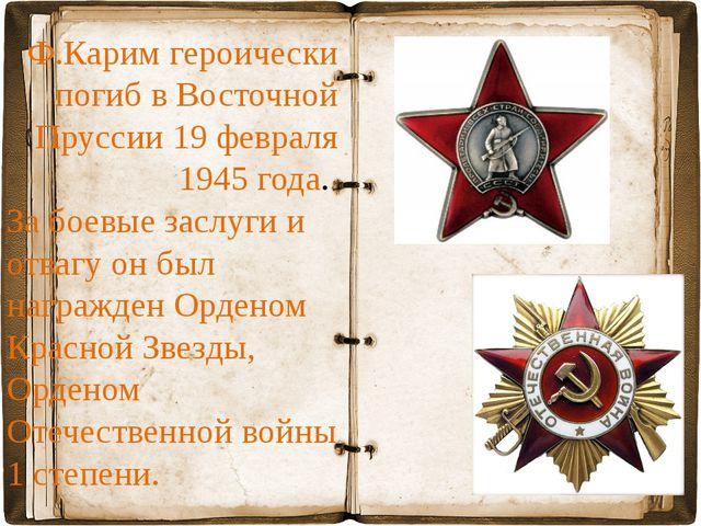 Ф.Карим героически погиб в Восточной Пруссии 19 февраля 1945 года. За боевые...