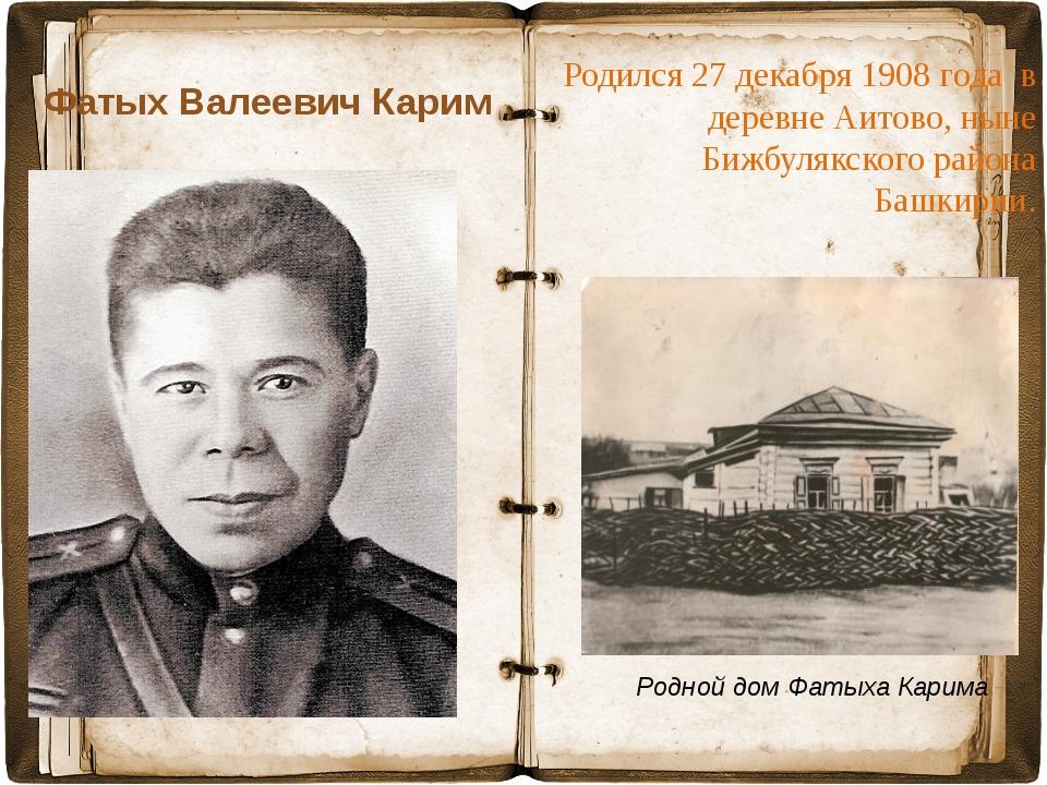Фатых Валеевич Карим Родился27 декабря1908 года в деревне Аитово, ныне Би...