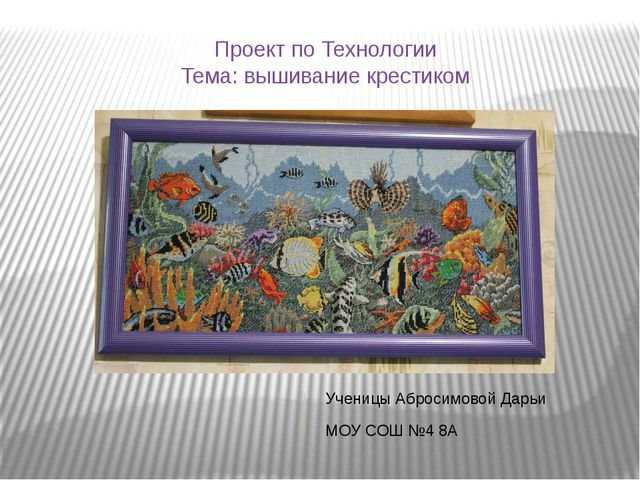 Проект по Технологии Тема: вышивание крестиком Ученицы Абросимовой Дарьи МОУ...