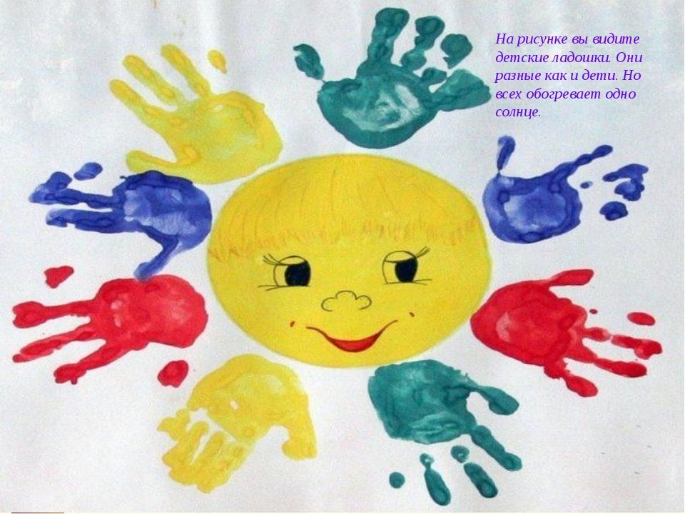 На рисунке вы видите детские ладошки. Они разные как и дети. Но всех обогрева...