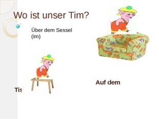 Wo ist unser Tim? Auf dem Tisch Über dem Sessel (im)