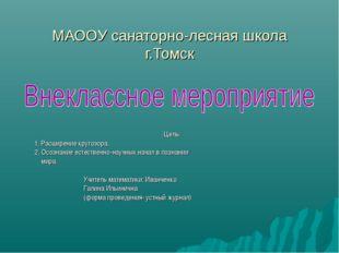 МАООУ санаторно-лесная школа г.Томск Цель: 1. Расширение кругозора. 2. Осозна