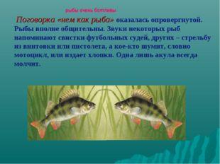 рыбы очень болтливы Поговорка «нем как рыба» оказалась опровергнутой. Рыбы в