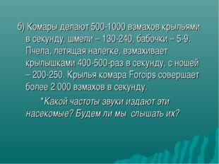 б) Комары делают 500-1000 взмахов крыльями в секунду, шмели – 130-240, бабочк