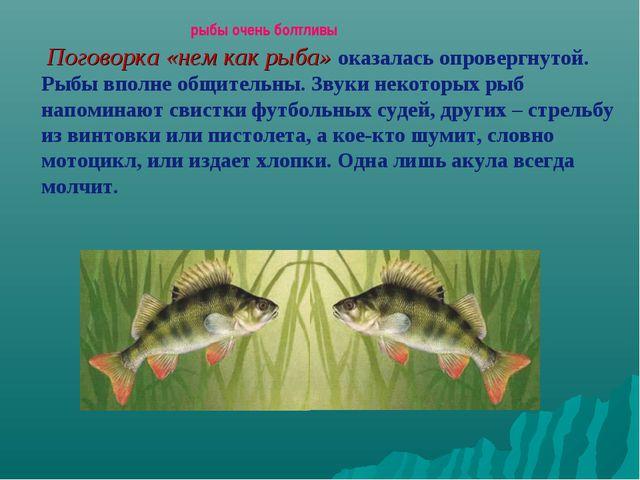 рыбы очень болтливы Поговорка «нем как рыба» оказалась опровергнутой. Рыбы в...