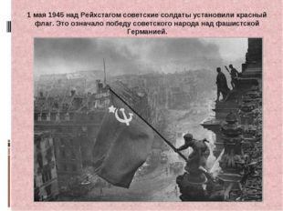 1 мая 1945 над Рейхстагом советские солдаты установили красный флаг. Это озна