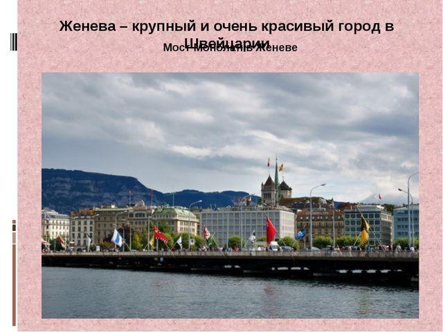 Женева – крупный и очень красивый город в Швейцарии Мост Монблан в Женеве
