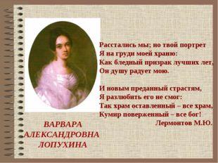 ВАРВАРА АЛЕКСАНДРОВНА ЛОПУХИНА Расстались мы; но твой портрет Я на груди мое