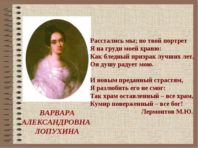ВАРВАРА АЛЕКСАНДРОВНА ЛОПУХИНА Расстались мы; но твой портрет Я на груди мое...