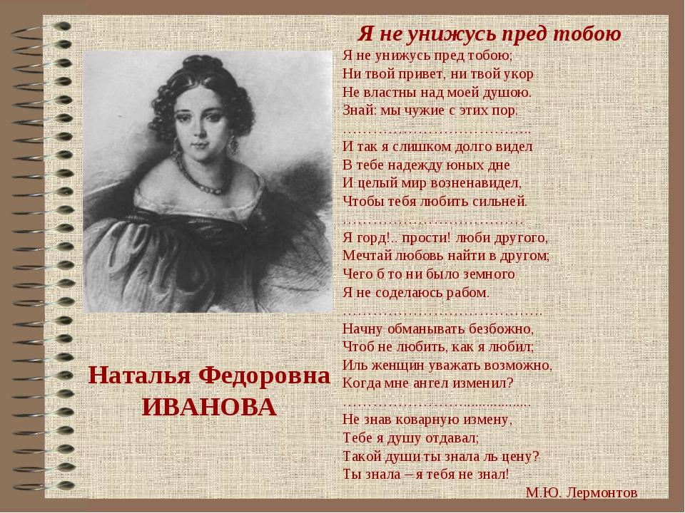 Наталья Федоровна ИВАНОВА Я не унижусь пред тобою Я не унижусь пред тобою; Ни...